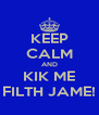 KEEP CALM AND KIK ME FILTH JAME! - Personalised Poster A4 size