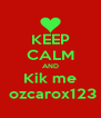KEEP CALM AND Kik me  ozcarox123 - Personalised Poster A4 size