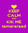 KEEP CALM AND KIK ME tamararaad - Personalised Poster A4 size