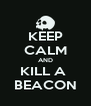 KEEP CALM AND KILL A  BEACON - Personalised Poster A4 size