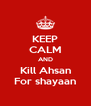 KEEP CALM AND Kill Ahsan For shayaan - Personalised Poster A4 size