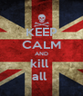 KEEP CALM AND kill  all  - Personalised Poster A4 size