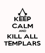 KEEP CALM AND KILL ALL TEMPLARS - Personalised Poster A4 size