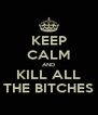 KEEP CALM AND KILL ALL THE BITCHES - Personalised Poster A4 size