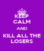 KEEP CALM AND KILL ALL THE LOSERS - Personalised Poster A4 size