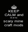 KEEP CALM and kill all the scary mine  craft mods - Personalised Poster A4 size