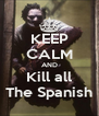 KEEP CALM AND Kill all The Spanish - Personalised Poster A4 size