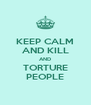 KEEP CALM AND KILL AND TORTURE PEOPLE - Personalised Poster A4 size