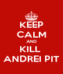KEEP CALM AND KILL  ANDREI PIT - Personalised Poster A4 size