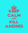 KEEP CALM AND KILL ANDRES - Personalised Poster A4 size