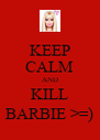 KEEP CALM AND KILL BARBIE >=) - Personalised Poster A4 size