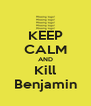 KEEP CALM AND Kill Benjamin - Personalised Poster A4 size
