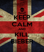 KEEP CALM AND KILL BIEBER - Personalised Poster A4 size