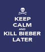 KEEP CALM AND KILL BIEBER LATER - Personalised Poster A4 size