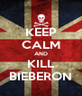 KEEP CALM AND KILL BIEBERON - Personalised Poster A4 size