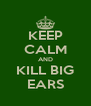 KEEP CALM AND KILL BIG EARS - Personalised Poster A4 size