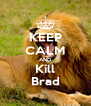 KEEP CALM AND Kill Brad - Personalised Poster A4 size