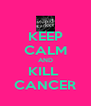 KEEP CALM AND KILL  CANCER - Personalised Poster A4 size