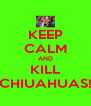 KEEP CALM AND KILL CHIUAHUAS! - Personalised Poster A4 size