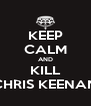 KEEP CALM AND KILL CHRIS KEENAN - Personalised Poster A4 size