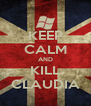KEEP CALM AND KILL CLAUDIA - Personalised Poster A4 size