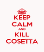 KEEP CALM AND KILL COSETTA - Personalised Poster A4 size
