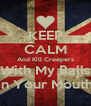KEEP CALM And Kill Creepers With My Balls In Your Mouth - Personalised Poster A4 size