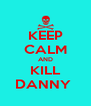 KEEP CALM AND KILL DANNY  - Personalised Poster A4 size