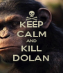 KEEP CALM AND KILL DOLAN - Personalised Poster A4 size