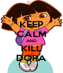 KEEP CALM AND KILL DORA - Personalised Poster A4 size