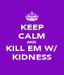 KEEP CALM AND KILL EM W/ KIDNESS - Personalised Poster A4 size