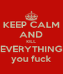 KEEP CALM AND KILL EVERYTHING you fuck - Personalised Poster A4 size