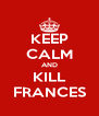 KEEP CALM AND KILL FRANCES - Personalised Poster A4 size