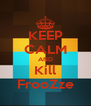 KEEP CALM AND Kill FrooZze - Personalised Poster A4 size