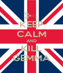 KEEP CALM AND KILL GEMMA - Personalised Poster A4 size