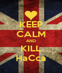 KEEP CALM AND KILL HaCca - Personalised Poster A4 size