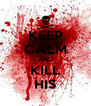 KEEP CALM AND KILL HIS - Personalised Poster A4 size
