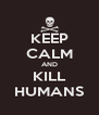 KEEP CALM AND KILL HUMANS - Personalised Poster A4 size