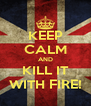 KEEP CALM AND KILL IT WITH FIRE! - Personalised Poster A4 size
