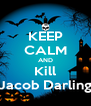 KEEP CALM AND Kill Jacob Darling - Personalised Poster A4 size