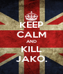 KEEP CALM AND KILL JAKO. - Personalised Poster A4 size