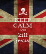 KEEP CALM AND kill jesus - Personalised Poster A4 size