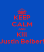 KEEP CALM AND Kill Justin Beiber! - Personalised Poster A4 size