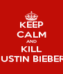KEEP CALM AND KILL JUSTIN BIEBER! - Personalised Poster A4 size