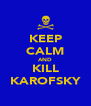 KEEP CALM AND KILL KAROFSKY - Personalised Poster A4 size
