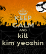 KEEP CALM AND kill kim yeoshin - Personalised Poster A4 size