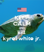 KEEP CALM AND kill  kyrel white jr. - Personalised Poster A4 size