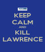 KEEP CALM AND KILL LAWRENCE - Personalised Poster A4 size