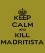 KEEP CALM AND KILL MADRITISTA - Personalised Poster A4 size