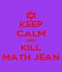 KEEP CALM AND KILL MATH JEAN - Personalised Poster A4 size